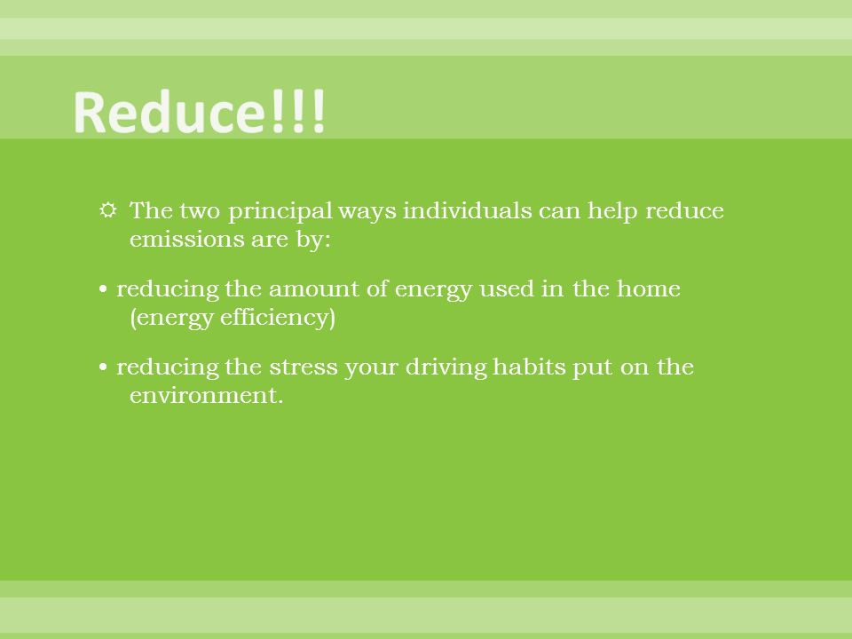 The two principal ways individuals can help reduce emissions are by: reducing the amount of energy used in the home (energy efficiency) reducing the stress your driving habits put on the environment.