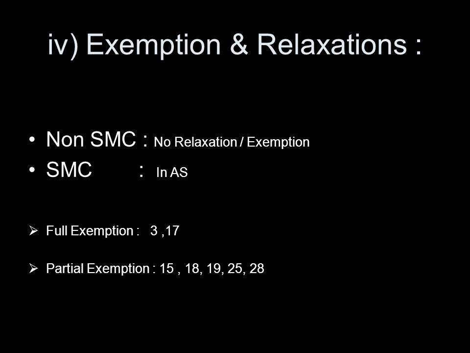 iv) Exemption & Relaxations : Non SMC : No Relaxation / Exemption SMC : In AS Full Exemption : 3,17 Partial Exemption : 15, 18, 19, 25, 28