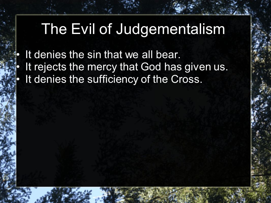The Evil of Judgementalism It denies the sin that we all bear. It rejects the mercy that God has given us. It denies the sufficiency of the Cross.