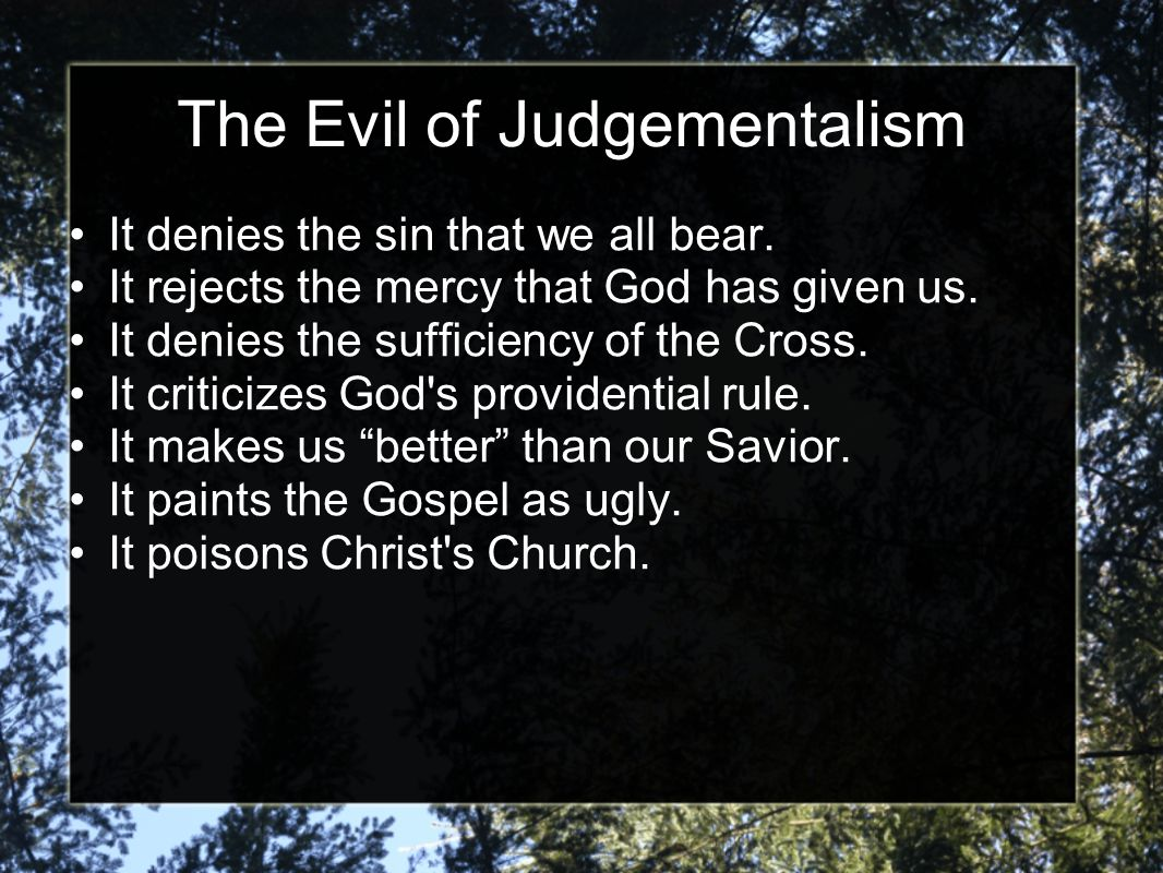 The Evil of Judgementalism It denies the sin that we all bear. It rejects the mercy that God has given us. It denies the sufficiency of the Cross. It