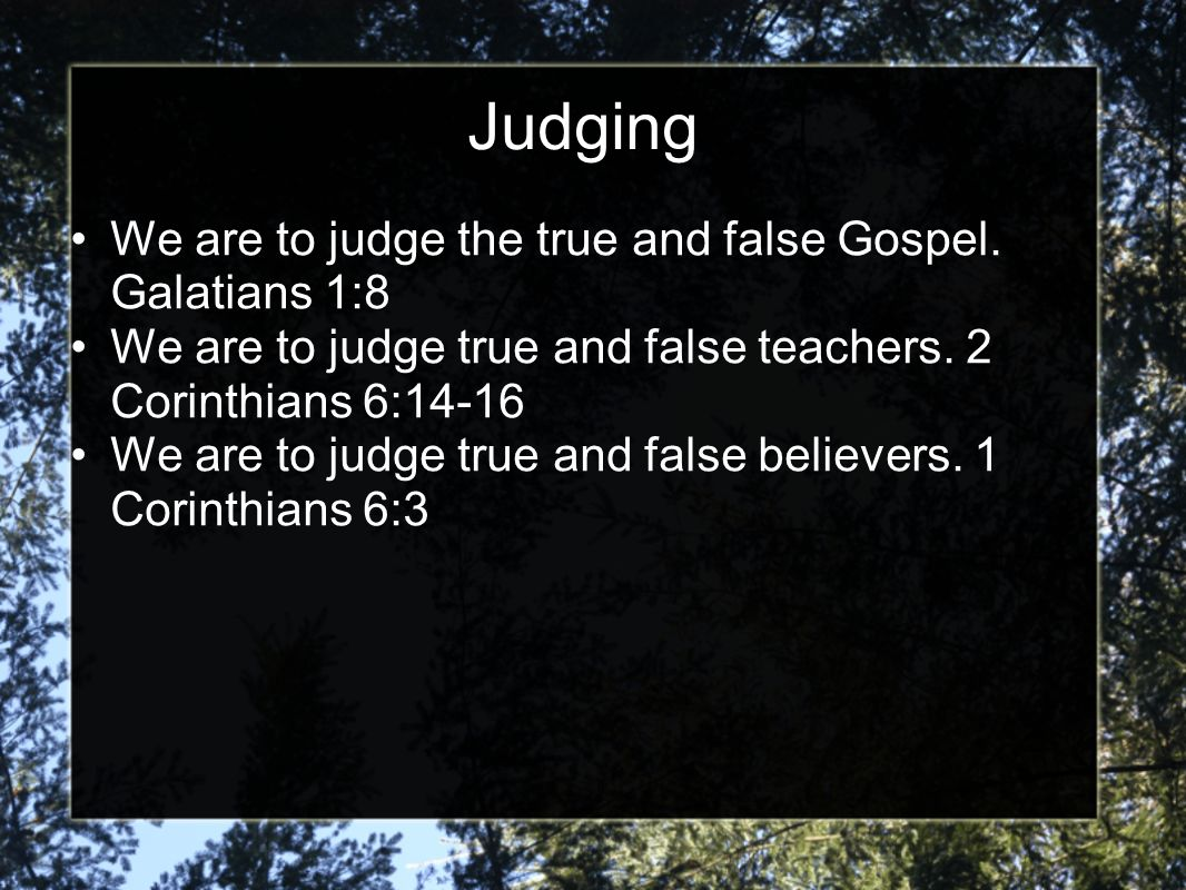 Judging We are to judge the true and false Gospel. Galatians 1:8 We are to judge true and false teachers. 2 Corinthians 6:14-16 We are to judge true a