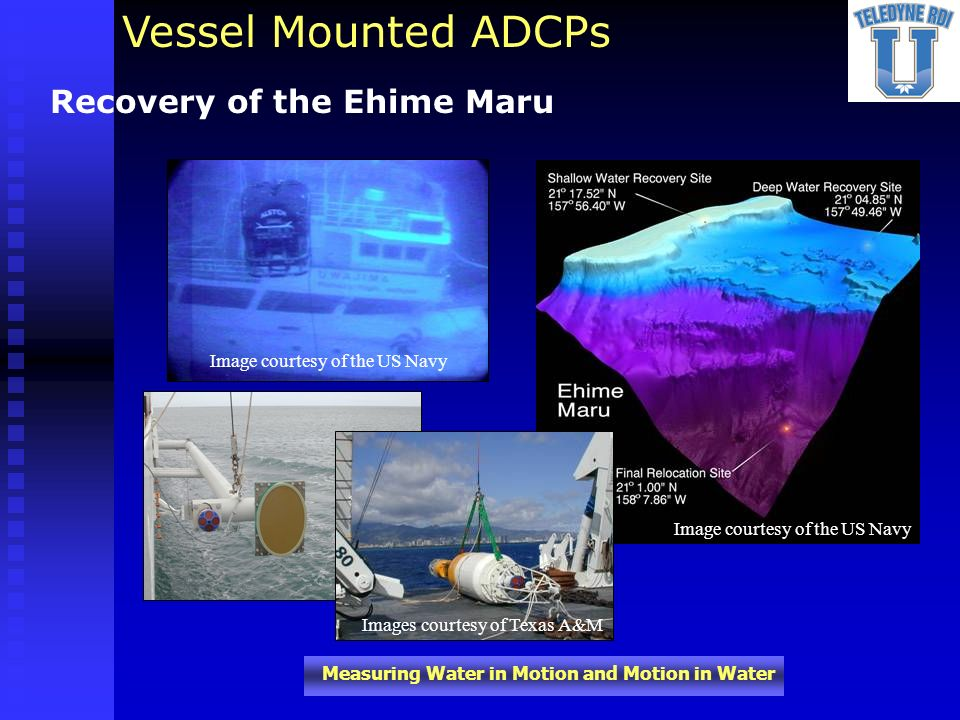 Measuring Water in Motion and Motion in Water Recovery of the Ehime Maru Image courtesy of the US Navy Vessel Mounted ADCPs Images courtesy of Texas A