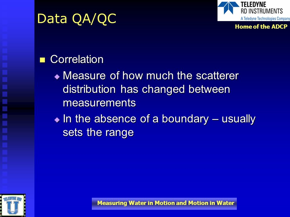 Home of the ADCP Measuring Water in Motion and Motion in Water Data QA/QC Correlation Correlation Measure of how much the scatterer distribution has c