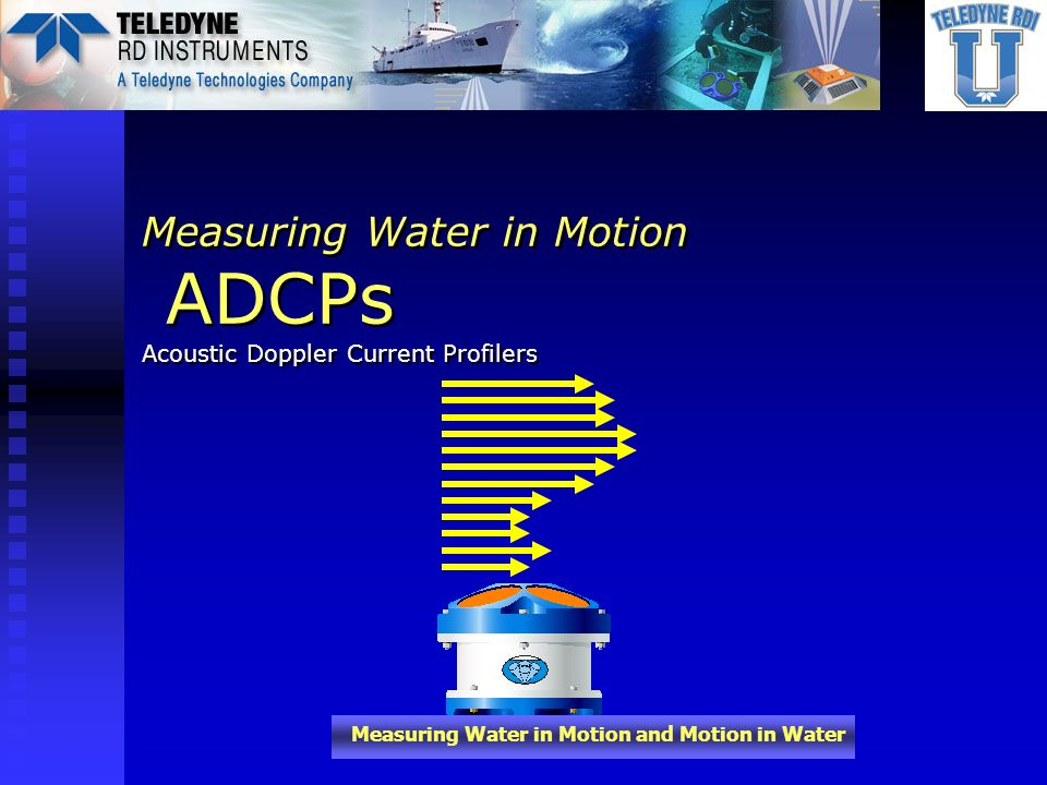 Measuring Water in Motion and Motion in Water Block Diagram of Vessel Mounted Setup ADCP Chassis ADCP Transducer Vessel GPS Vessel Heading Vessel Computer Serial (NMEA) OR Synchro/ Stepper OR Synchro/ Stepper Vessel Pitch/Roll Serial (NMEA) OR Synchro Speed Log Data Raw Data