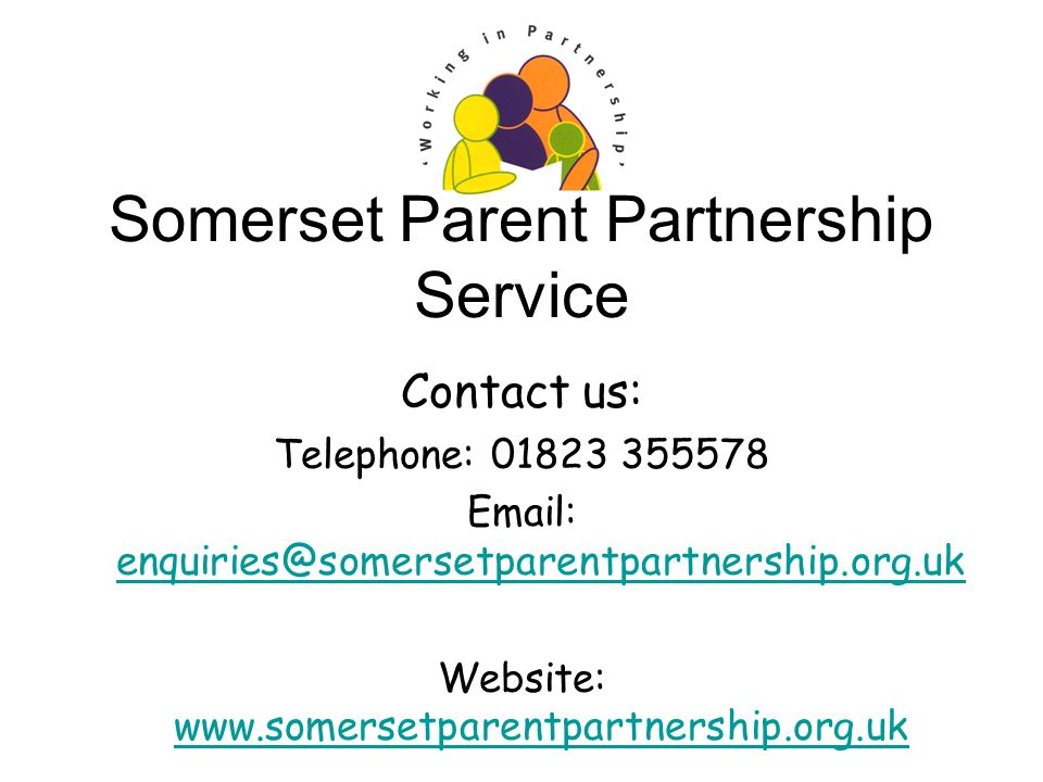 Somerset Parent Partnership Service Contact us: Telephone: 01823 355578 Email: enquiries@somersetparentpartnership.org.uk enquiries@somersetparentpartnership.org.uk Website: www.somersetparentpartnership.org.uk www.somersetparentpartnership.org.uk