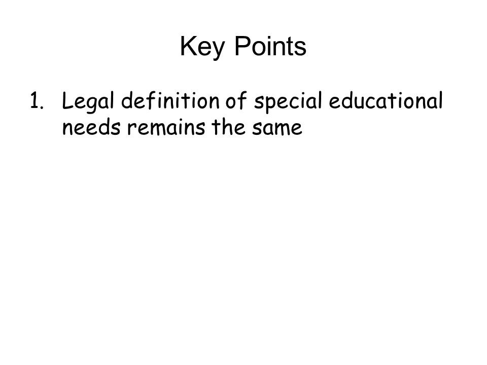 Key Points 1.Legal definition of special educational needs remains the same