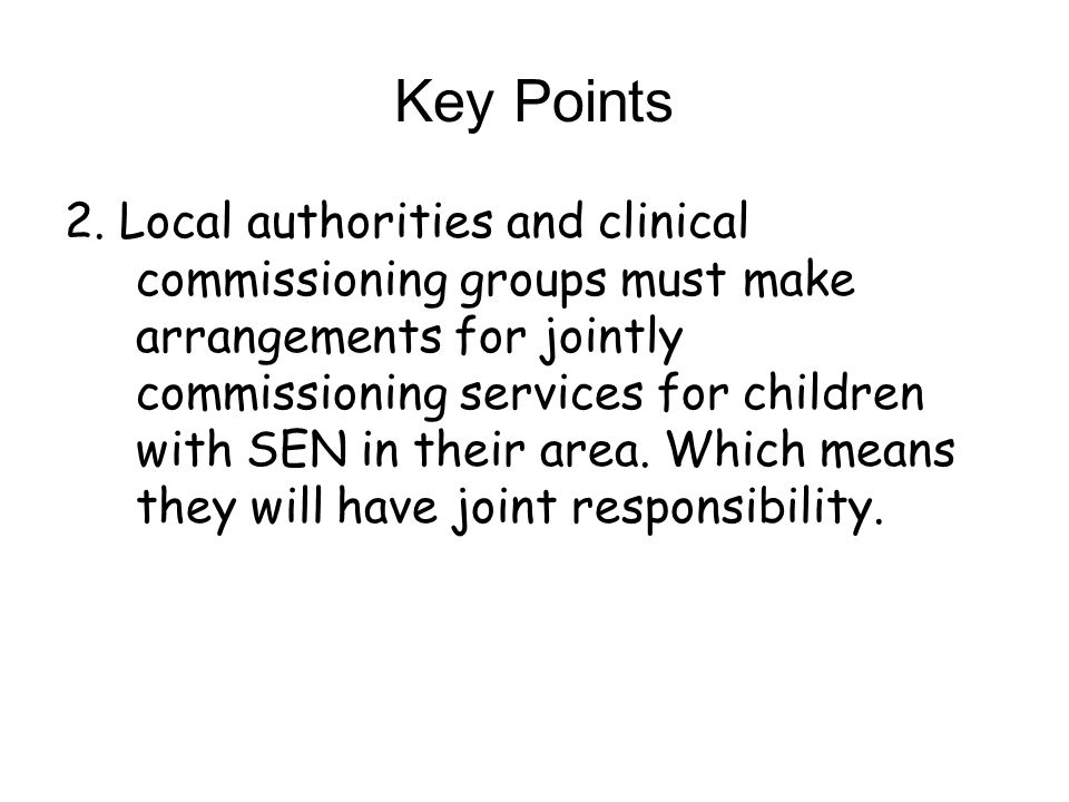 Key Points 2. Local authorities and clinical commissioning groups must make arrangements for jointly commissioning services for children with SEN in t
