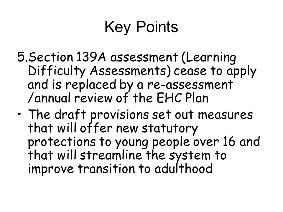 Key Points 5.Section 139A assessment (Learning Difficulty Assessments) cease to apply and is replaced by a re-assessment /annual review of the EHC Pla