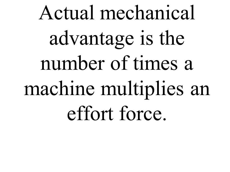 Actual mechanical advantage is the number of times a machine multiplies an effort force.