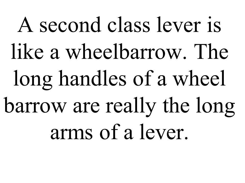 A second class lever is like a wheelbarrow. The long handles of a wheel barrow are really the long arms of a lever.