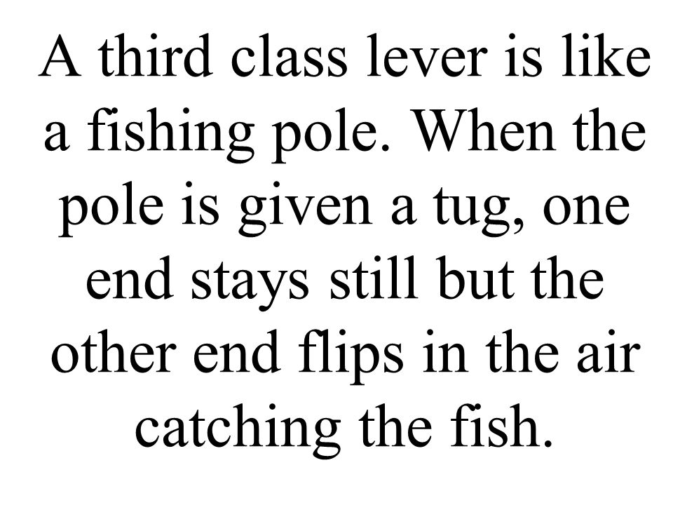 A third class lever is like a fishing pole. When the pole is given a tug, one end stays still but the other end flips in the air catching the fish.