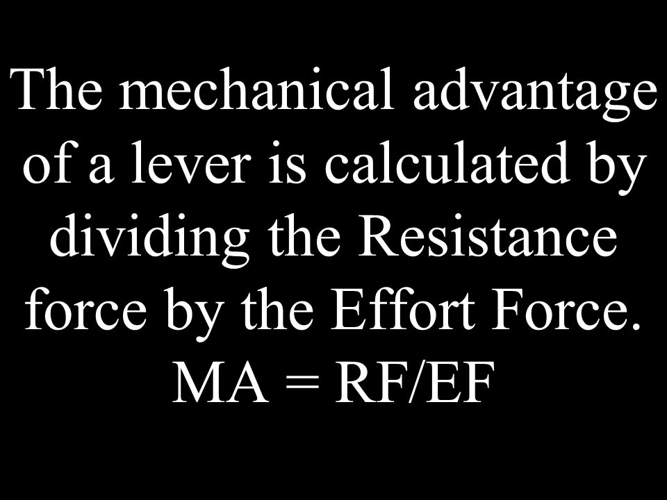 The mechanical advantage of a lever is calculated by dividing the Resistance force by the Effort Force. MA = RF/EF
