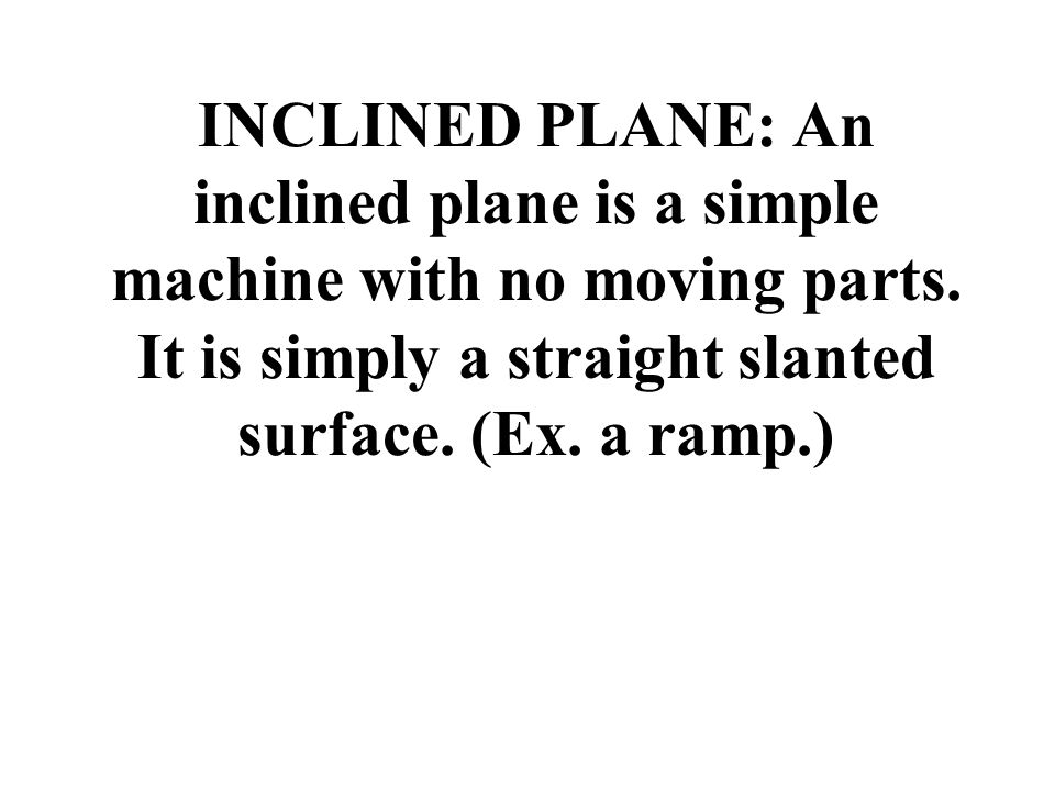 INCLINED PLANE: An inclined plane is a simple machine with no moving parts. It is simply a straight slanted surface. (Ex. a ramp.)