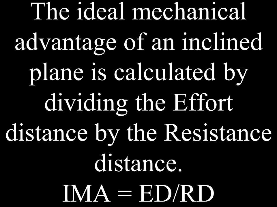 The ideal mechanical advantage of an inclined plane is calculated by dividing the Effort distance by the Resistance distance. IMA = ED/RD
