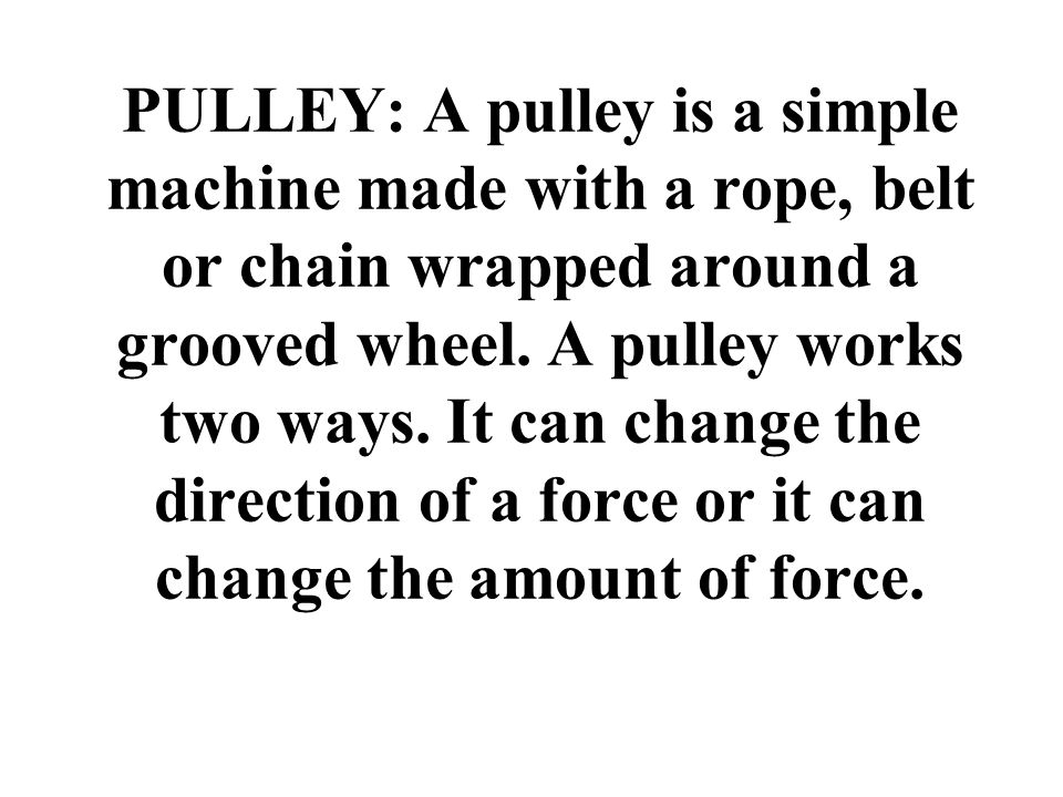 PULLEY: A pulley is a simple machine made with a rope, belt or chain wrapped around a grooved wheel. A pulley works two ways. It can change the direct