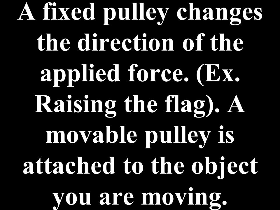 A fixed pulley changes the direction of the applied force. (Ex. Raising the flag). A movable pulley is attached to the object you are moving.
