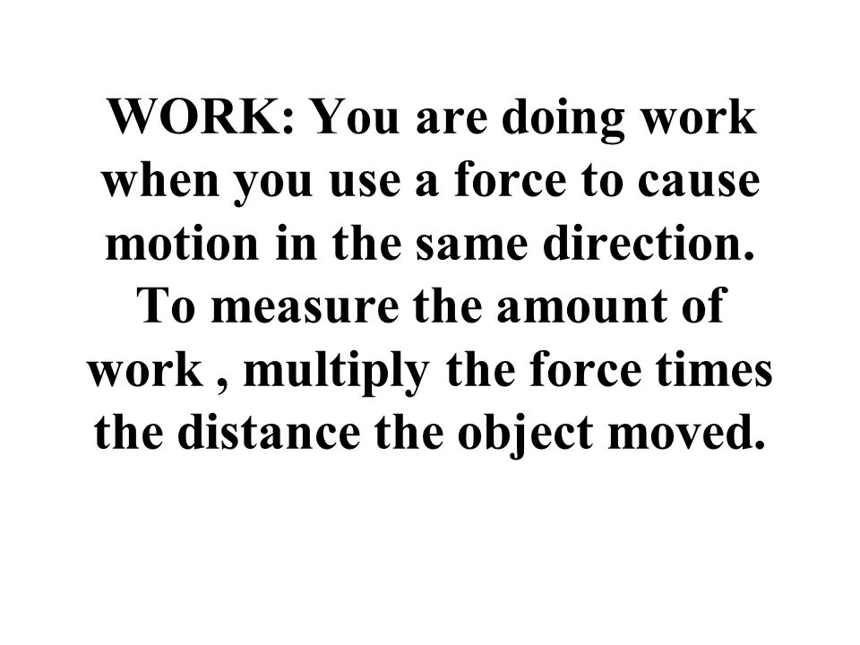 WORK: You are doing work when you use a force to cause motion in the same direction. To measure the amount of work, multiply the force times the dista