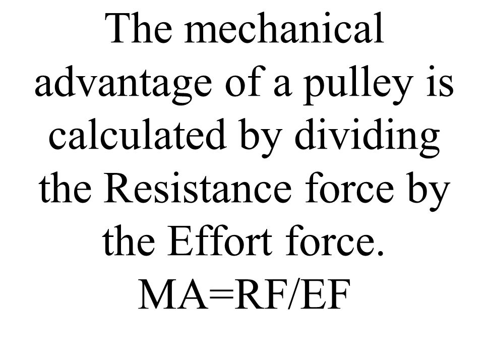 The mechanical advantage of a pulley is calculated by dividing the Resistance force by the Effort force. MA=RF/EF