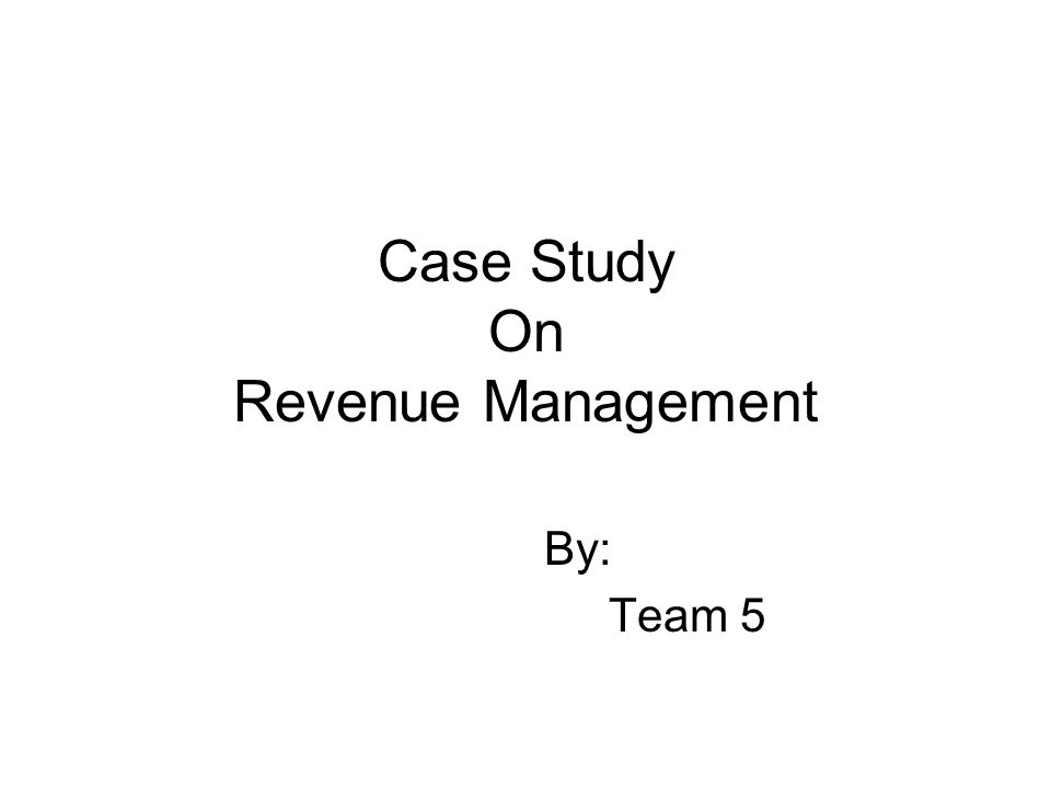 Case Study On Revenue Management By: Team 5