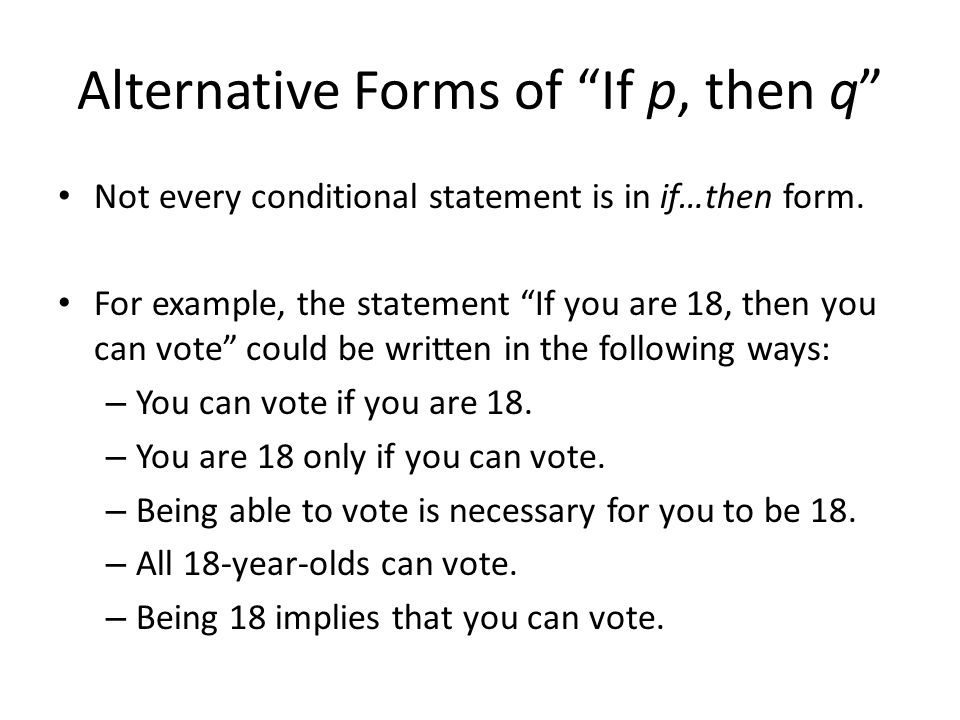 Alternative Forms of If p, then q Not every conditional statement is in if…then form. For example, the statement If you are 18, then you can vote coul