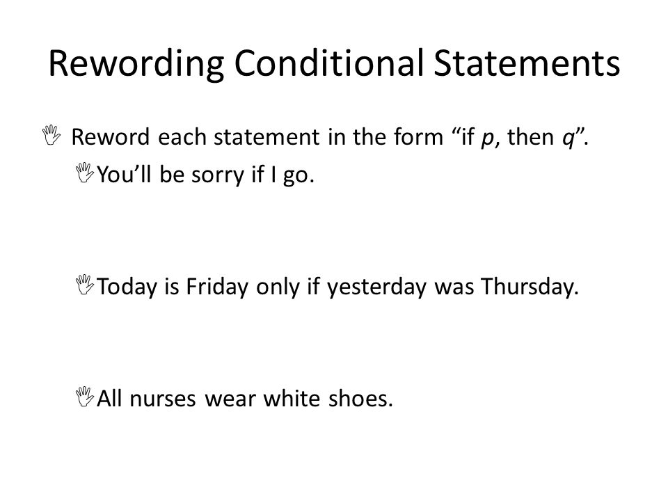 Rewording Conditional Statements Reword each statement in the form if p, then q. Youll be sorry if I go. Today is Friday only if yesterday was Thursda