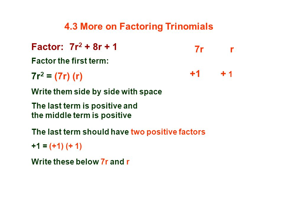 Factor: 7r 2 + 8r + 1 Factor the first term: 7r 2 = (7r) (r) 7rr Write them side by side with space The last term is positive and the middle term is positive The last term should have two positive factors +1 = (+1) (+ 1) Write these below 7r and r +1 4.3 More on Factoring Trinomials