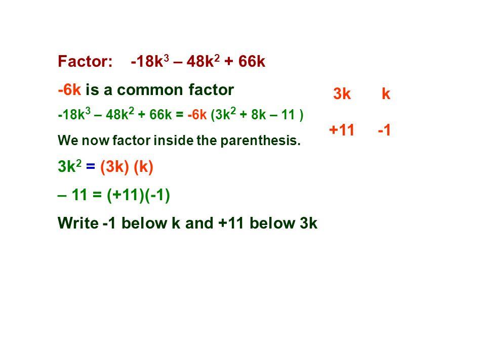Factor: -18k 3 – 48k 2 + 66k -6k is a common factor 3kk -18k 3 – 48k 2 + 66k = -6k (3k 2 + 8k – 11 ) 3k 2 = (3k) (k) +11 We now factor inside the parenthesis.