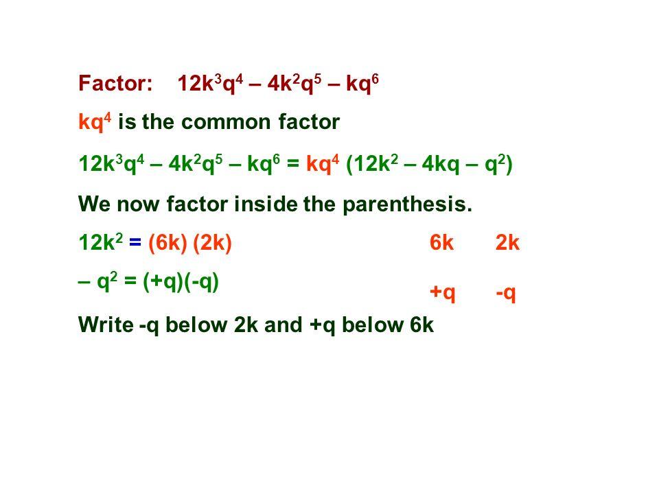 Factor: 12k 3 q 4 – 4k 2 q 5 – kq 6 kq 4 is the common factor 6k2k 12k 3 q 4 – 4k 2 q 5 – kq 6 = kq 4 (12k 2 – 4kq – q 2 ) 12k 2 = (6k) (2k) +q-q We now factor inside the parenthesis.