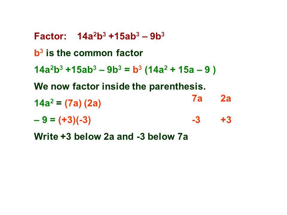 Factor: 14a 2 b 3 +15ab 3 – 9b 3 b 3 is the common factor 7a2a 14a 2 b 3 +15ab 3 – 9b 3 = b 3 (14a 2 + 15a – 9 ) 14a 2 = (7a) (2a) -3+3 We now factor inside the parenthesis.