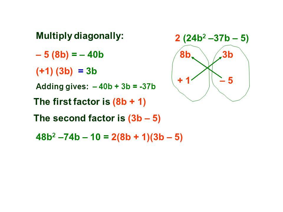 2 (24b 2 –37b – 5) 8b3b + 1– 5 (+1) (3b) = 3b – 5 (8b) = – 40b Adding gives: – 40b + 3b = -37b The first factor is (8b + 1) The second factor is (3b – 5) Multiply diagonally: 48b 2 –74b – 10 = 2(8b + 1)(3b – 5)