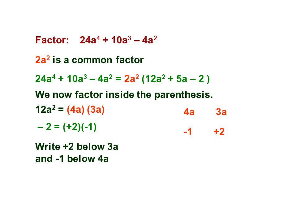 Factor: 24a 4 + 10a 3 – 4a 2 2a 2 is a common factor 4a3a 24a 4 + 10a 3 – 4a 2 = 2a 2 (12a 2 + 5a – 2 ) 12a 2 = (4a) (3a) +2 We now factor inside the parenthesis.