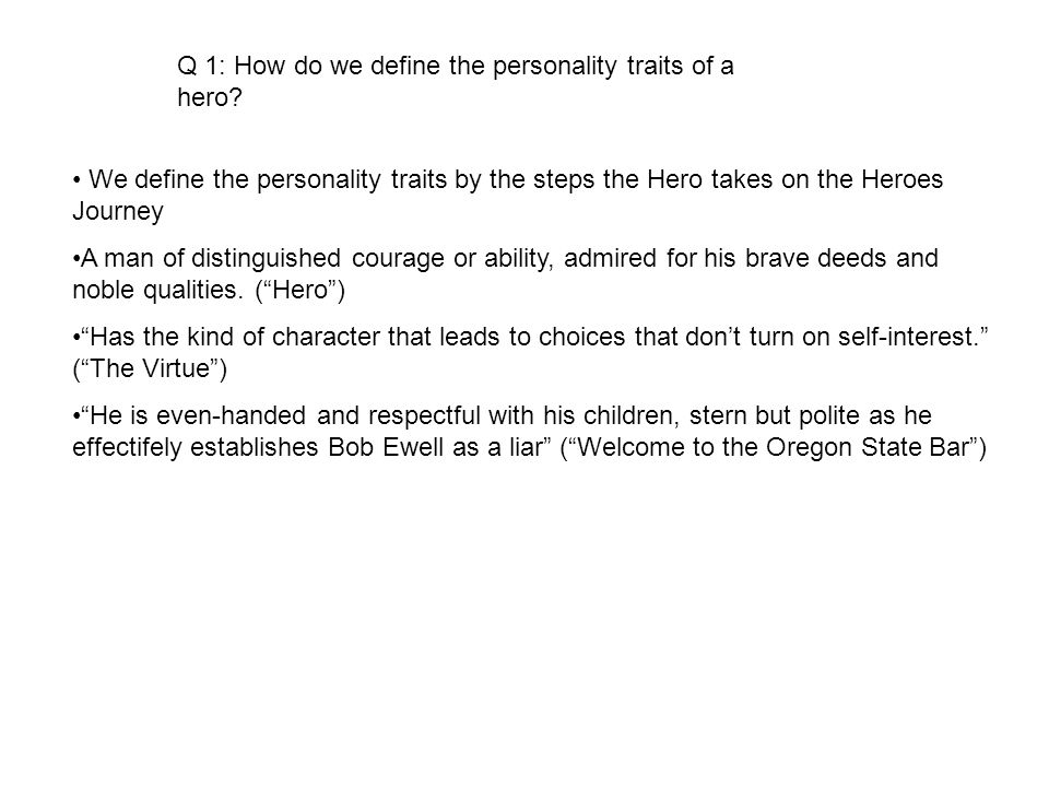 Q 1: How do we define the personality traits of a hero? We define the personality traits by the steps the Hero takes on the Heroes Journey A man of di