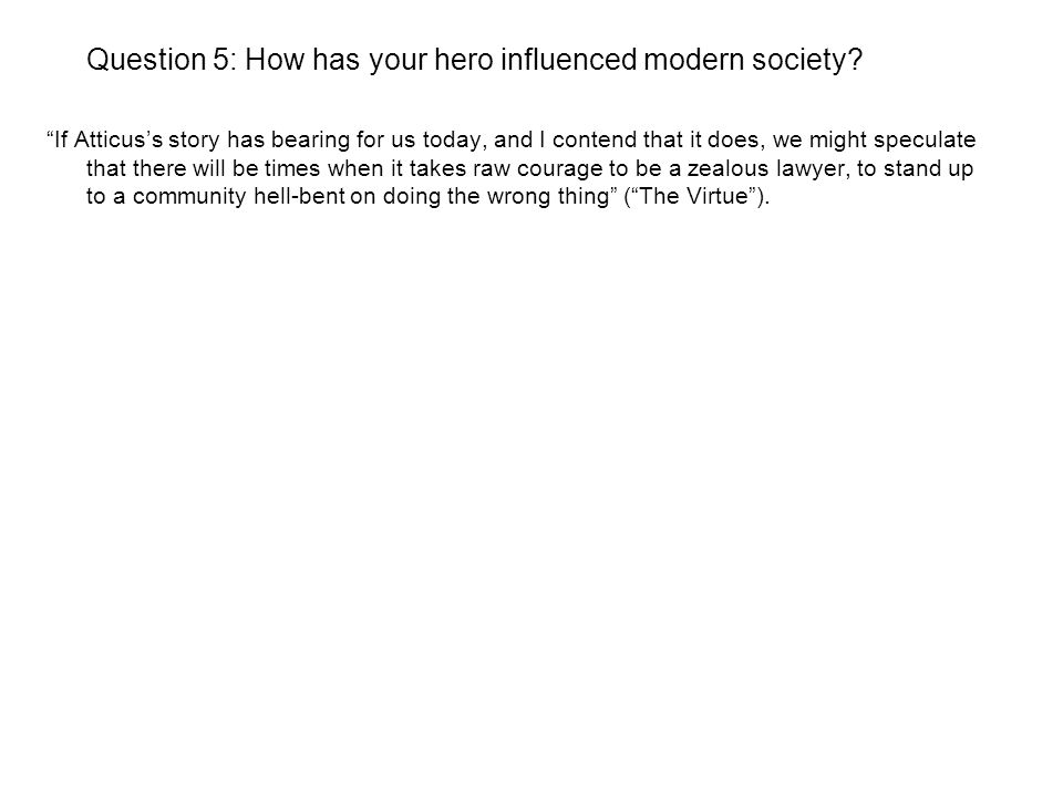 Question 5: How has your hero influenced modern society? If Atticuss story has bearing for us today, and I contend that it does, we might speculate th