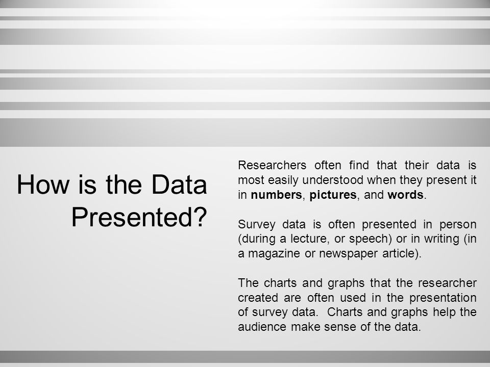How is the Data Presented? Researchers often find that their data is most easily understood when they present it in numbers, pictures, and words. Surv