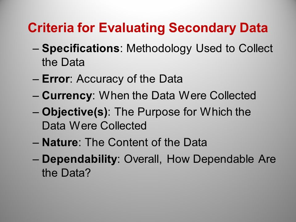 Criteria for Evaluating Secondary Data –Specifications: Methodology Used to Collect the Data –Error: Accuracy of the Data –Currency: When the Data Wer