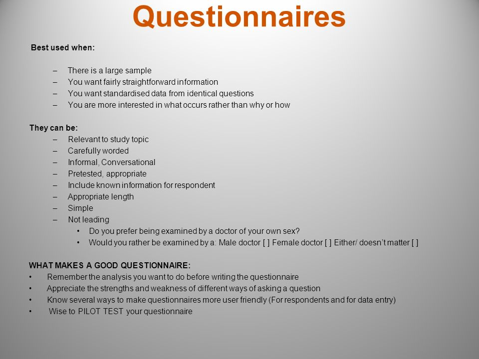 Questionnaires Best used when: –There is a large sample –You want fairly straightforward information –You want standardised data from identical questi
