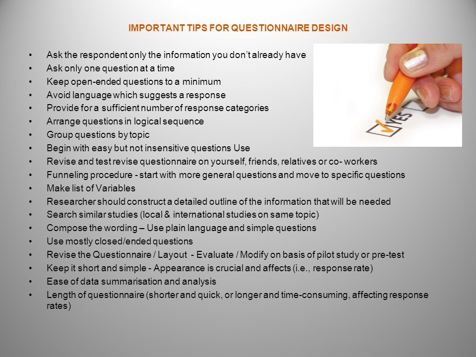 IMPORTANT TIPS FOR QUESTIONNAIRE DESIGN Ask the respondent only the information you dont already have Ask only one question at a time Keep open-ended