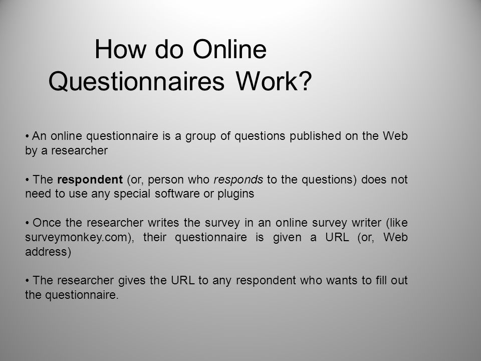 How do Online Questionnaires Work? An online questionnaire is a group of questions published on the Web by a researcher The respondent (or, person who