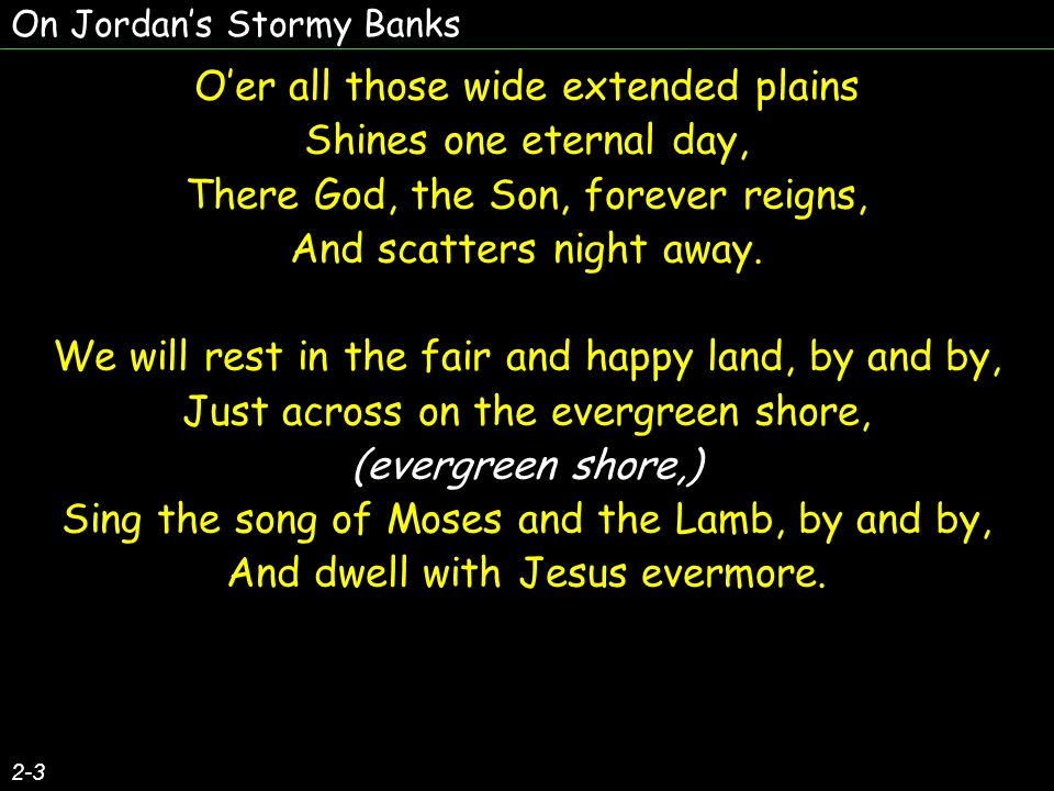 On Jordans Stormy Banks 2-3 Oer all those wide extended plains Shines one eternal day, There God, the Son, forever reigns, And scatters night away. We