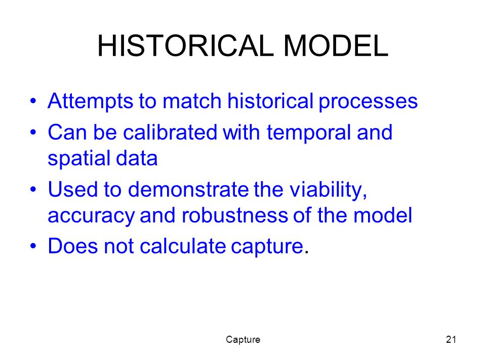 Capture21 HISTORICAL MODEL Attempts to match historical processes Can be calibrated with temporal and spatial data Used to demonstrate the viability, accuracy and robustness of the model Does not calculate capture.
