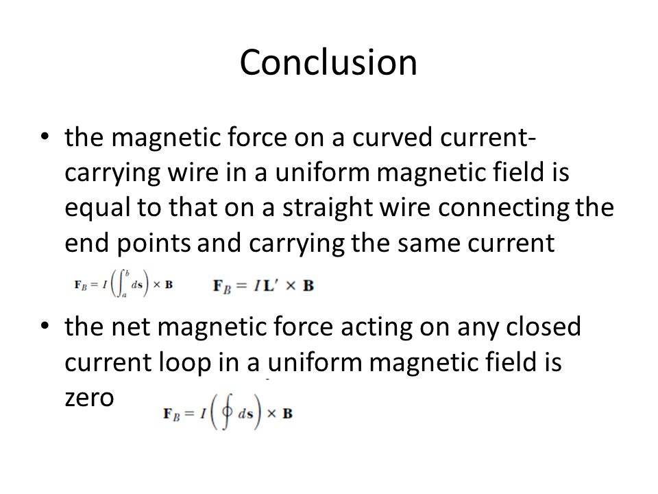 Conclusion the magnetic force on a curved current- carrying wire in a uniform magnetic field is equal to that on a straight wire connecting the end po