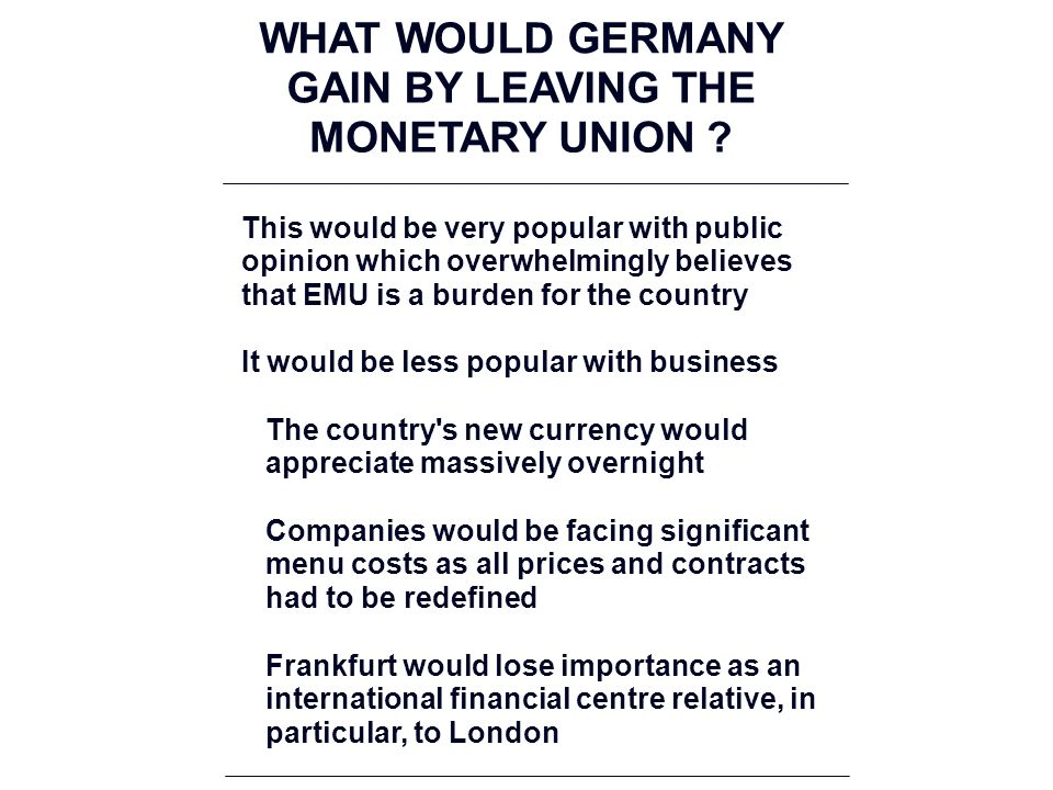 This would be very popular with public opinion which overwhelmingly believes that EMU is a burden for the country It would be less popular with business The country s new currency would appreciate massively overnight Companies would be facing significant menu costs as all prices and contracts had to be redefined Frankfurt would lose importance as an international financial centre relative, in particular, to London WHAT WOULD GERMANY GAIN BY LEAVING THE MONETARY UNION