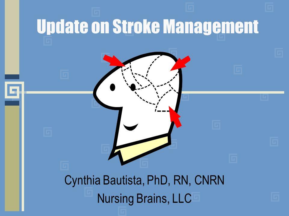 Update on Stroke Management Cynthia Bautista, PhD, RN, CNRN Nursing Brains, LLC