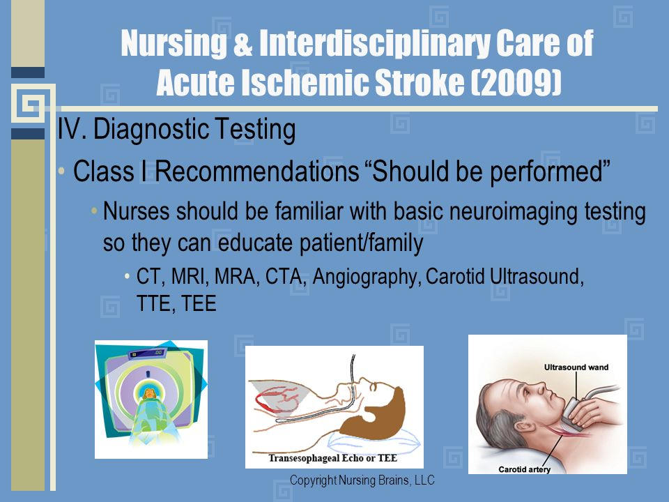 Nursing & Interdisciplinary Care of Acute Ischemic Stroke (2009) IV. Diagnostic Testing Class I Recommendations Should be performed Nurses should be f