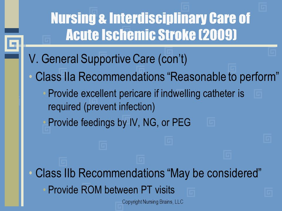 Nursing & Interdisciplinary Care of Acute Ischemic Stroke (2009) V. General Supportive Care (cont) Class IIa Recommendations Reasonable to perform Pro