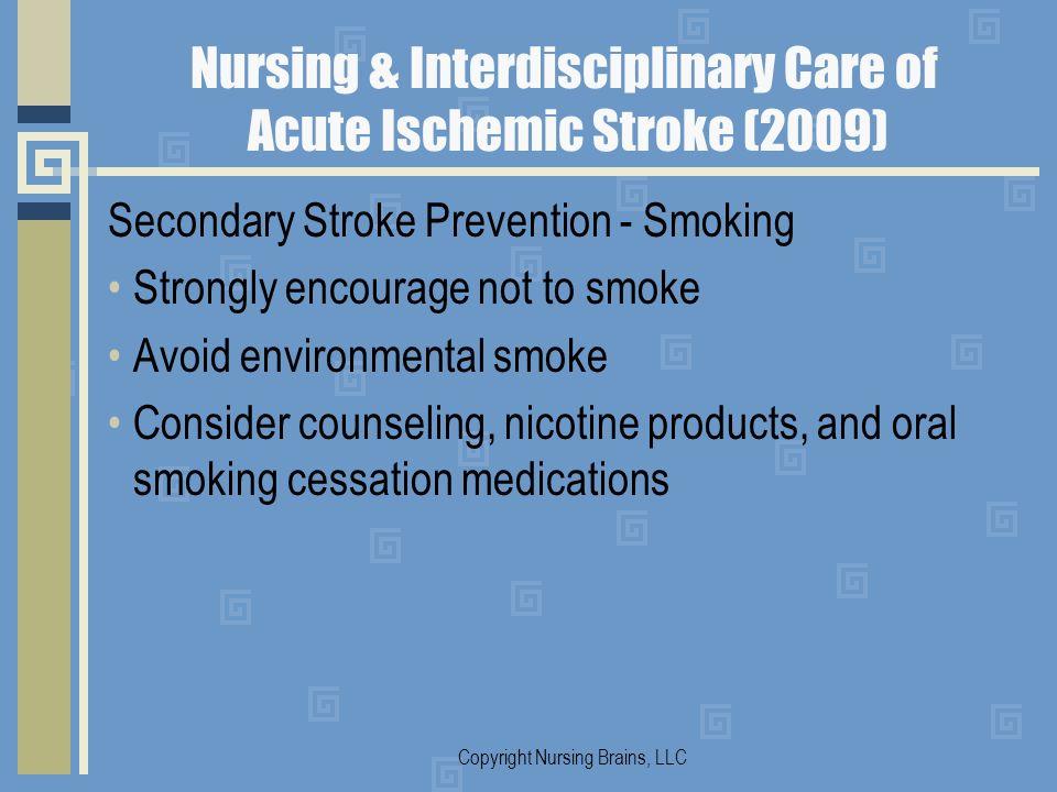 Nursing & Interdisciplinary Care of Acute Ischemic Stroke (2009) Secondary Stroke Prevention - Smoking Strongly encourage not to smoke Avoid environme