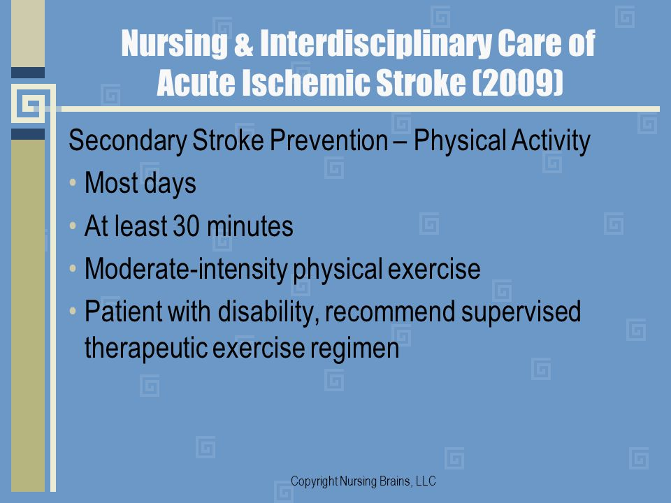 Nursing & Interdisciplinary Care of Acute Ischemic Stroke (2009) Secondary Stroke Prevention – Physical Activity Most days At least 30 minutes Moderat