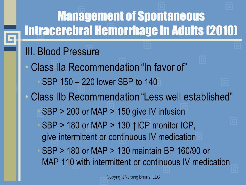 Management of Spontaneous Intracerebral Hemorrhage in Adults (2010) III. Blood Pressure Class IIa Recommendation In favor of SBP 150 – 220 lower SBP t