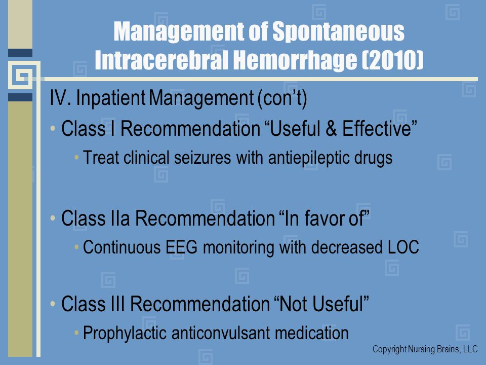 Management of Spontaneous Intracerebral Hemorrhage (2010) IV. Inpatient Management (cont) Class I Recommendation Useful & Effective Treat clinical sei