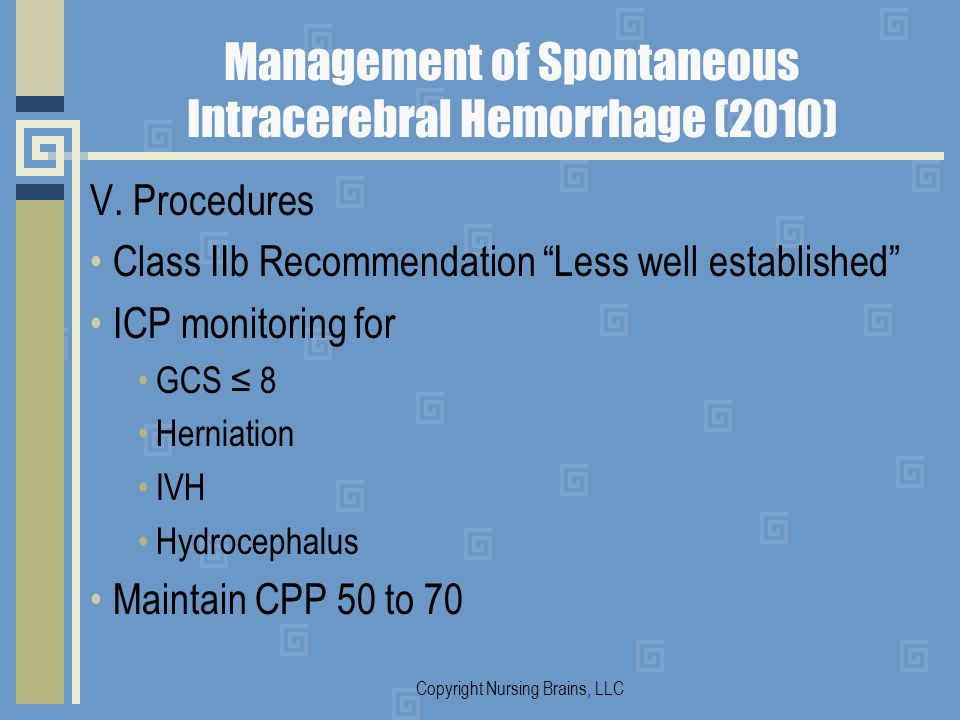 Management of Spontaneous Intracerebral Hemorrhage (2010) V. Procedures Class IIb Recommendation Less well established ICP monitoring for GCS 8 Hernia
